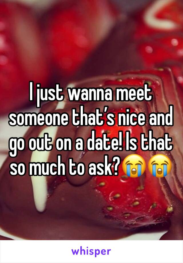 I just wanna meet someone that's nice and go out on a date! Is that so much to ask?😭😭