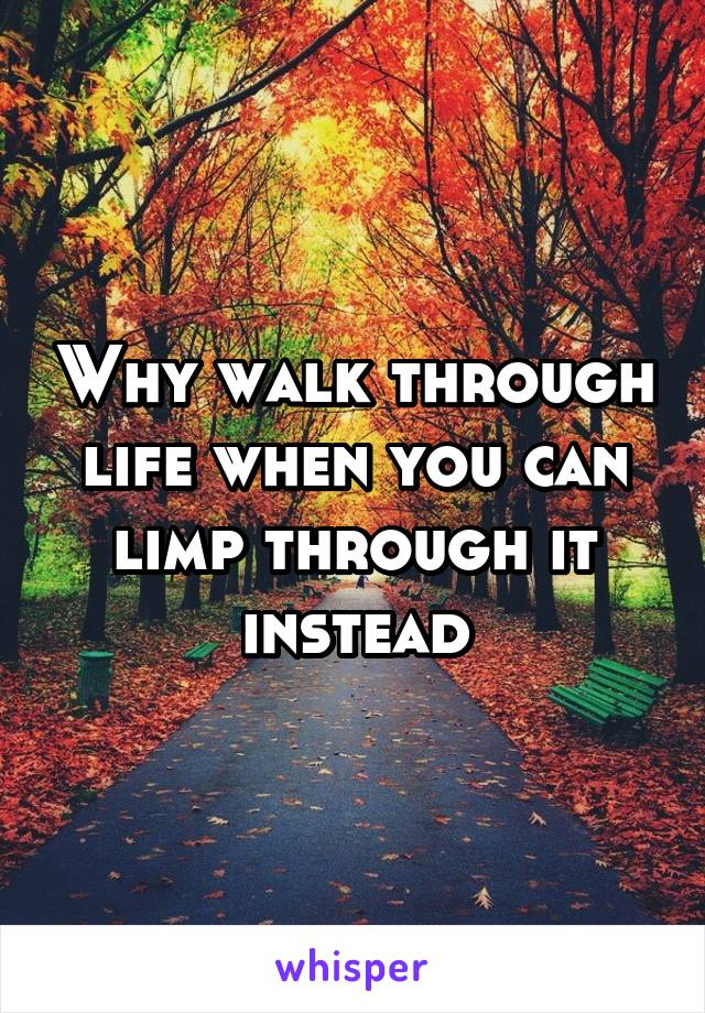 Why walk through life when you can limp through it instead