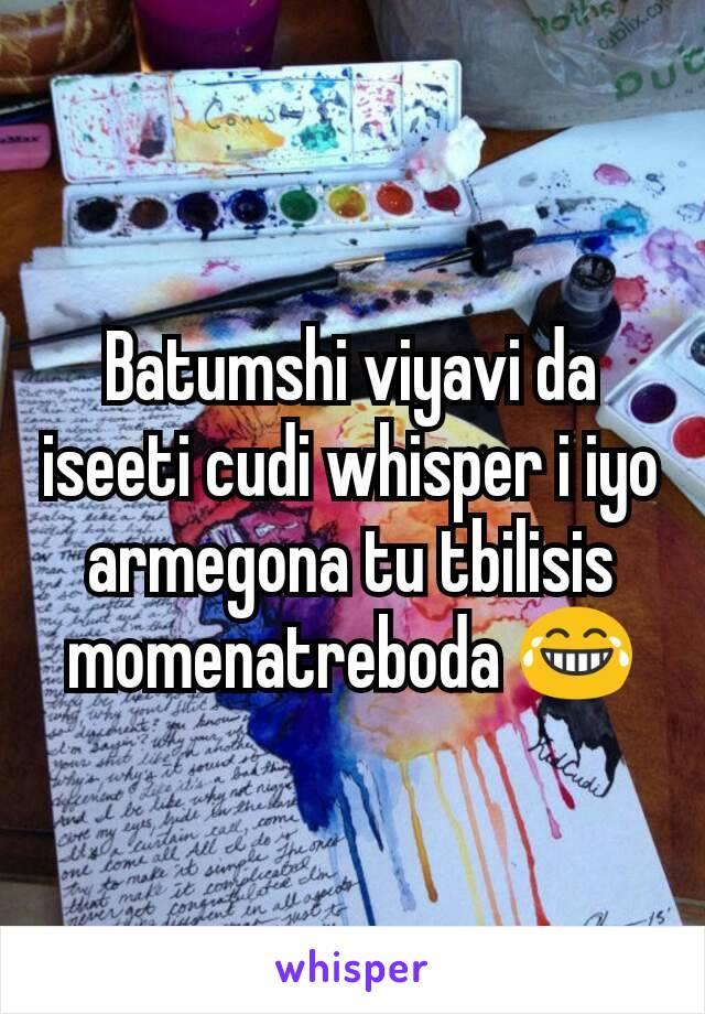 Batumshi viyavi da iseeti cudi whisper i iyo armegona tu tbilisis momenatreboda 😂