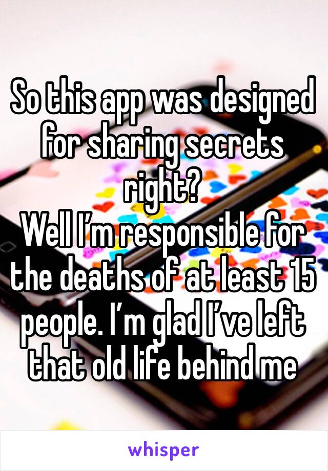 So this app was designed for sharing secrets right? Well I'm responsible for the deaths of at least 15 people. I'm glad I've left that old life behind me