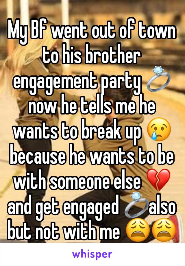 My Bf went out of town to his brother engagement party 💍 now he tells me he wants to break up 😢because he wants to be with someone else 💔 and get engaged 💍also but not with me 😩😩