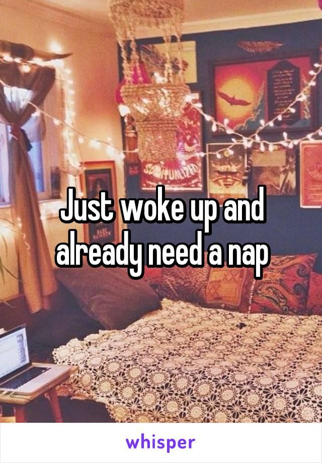 Just woke up and already need a nap
