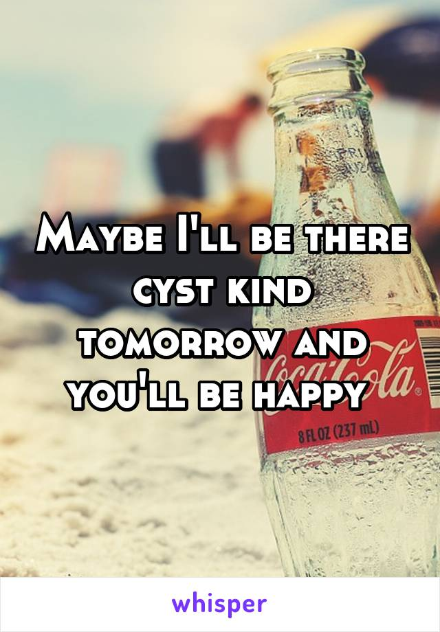 Maybe I'll be there cyst kind tomorrow and you'll be happy