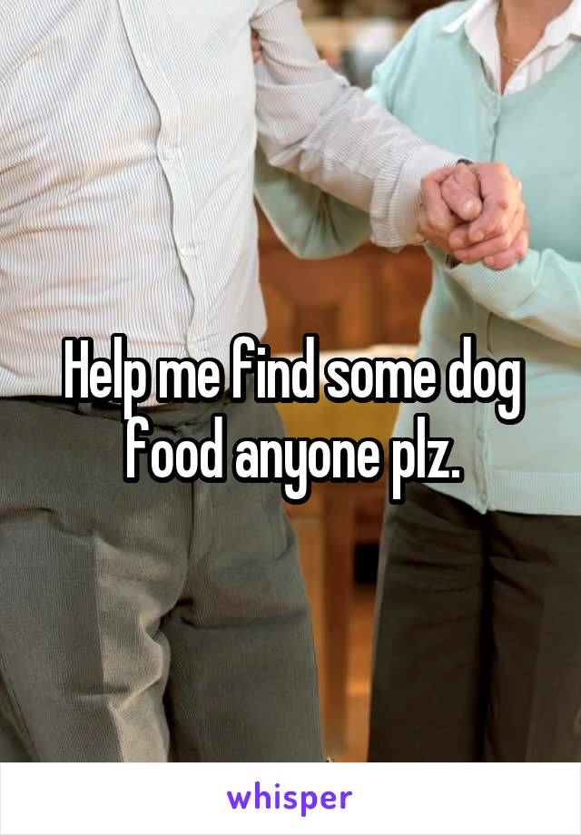 Help me find some dog food anyone plz.