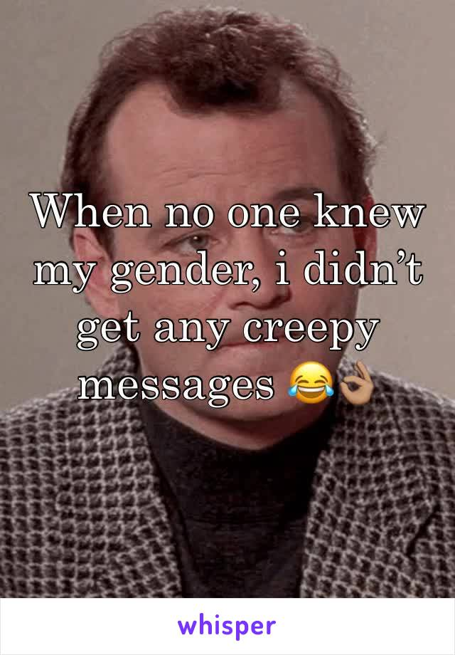 When no one knew my gender, i didn't get any creepy messages 😂👌🏽