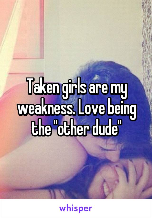 """Taken girls are my weakness. Love being the """"other dude"""""""