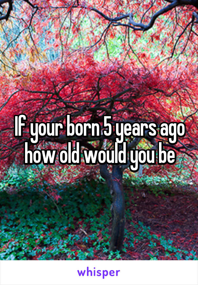 If your born 5 years ago how old would you be