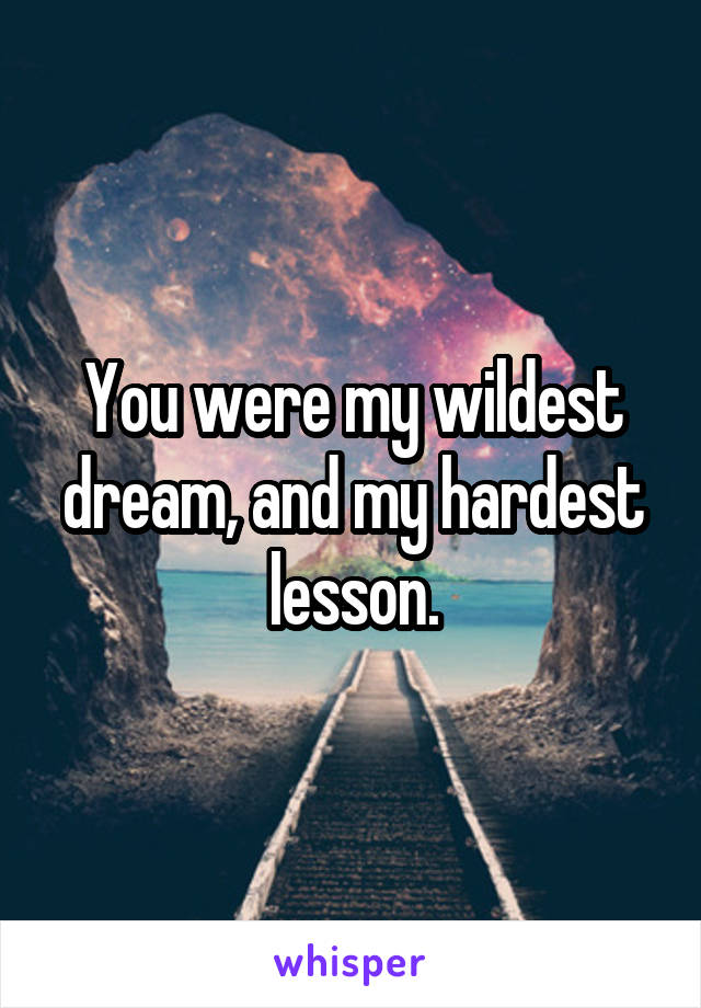 You were my wildest dream, and my hardest lesson.