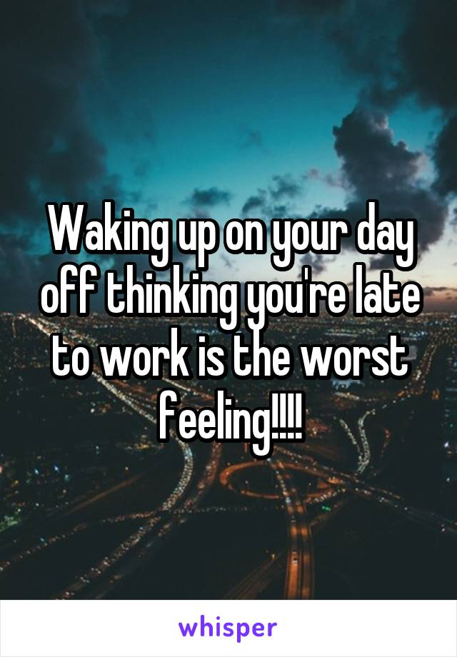 Waking up on your day off thinking you're late to work is the worst feeling!!!!