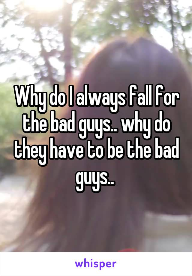 Why do I always fall for the bad guys.. why do they have to be the bad guys..