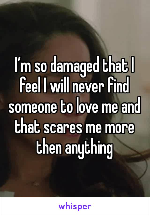 I'm so damaged that I feel I will never find someone to love me and that scares me more then anything