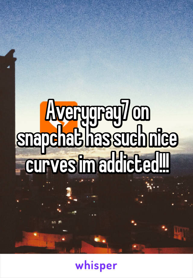 Averygray7 on snapchat has such nice curves im addicted!!!