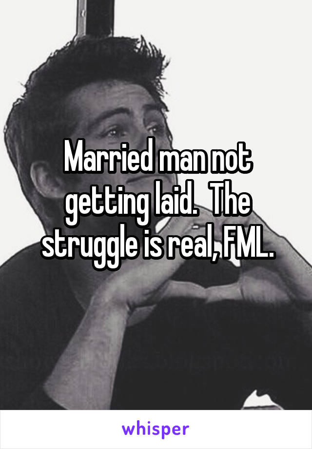 Married man not getting laid.  The struggle is real, FML.
