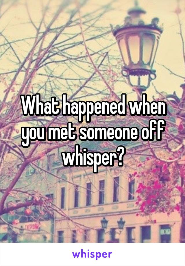 What happened when you met someone off whisper?