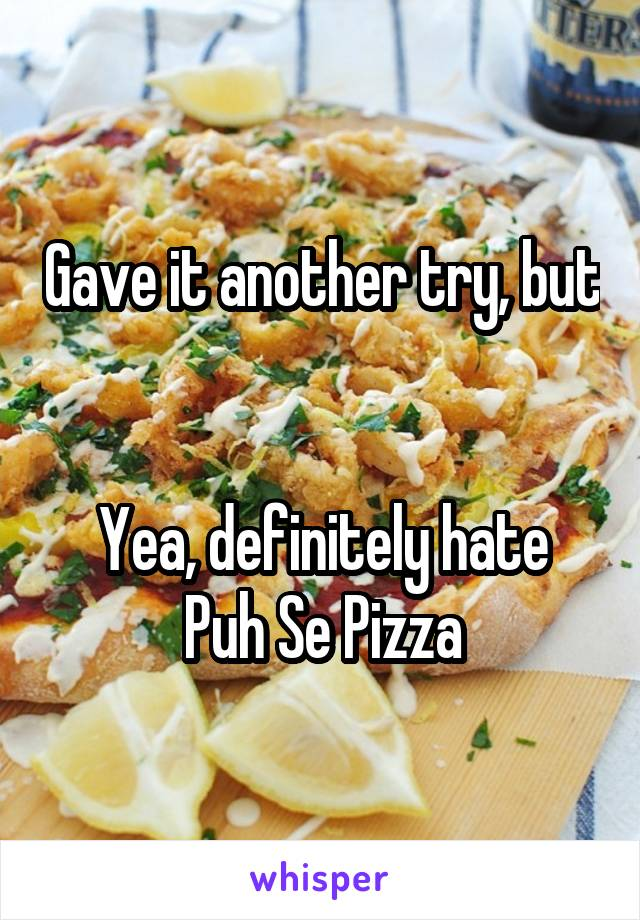 Gave it another try, but   Yea, definitely hate Puh Se Pizza