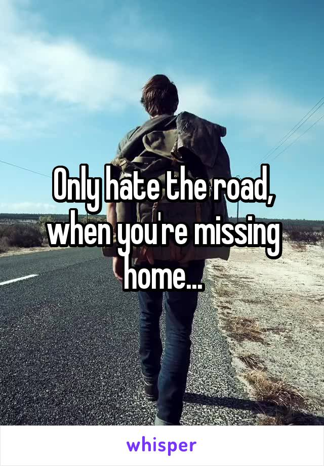 Only hate the road, when you're missing home...