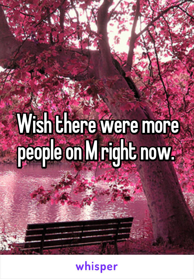 Wish there were more people on M right now.