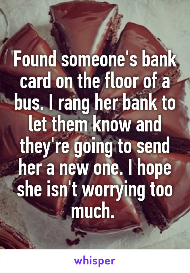 Found someone's bank card on the floor of a bus. I rang her bank to let them know and they're going to send her a new one. I hope she isn't worrying too much.