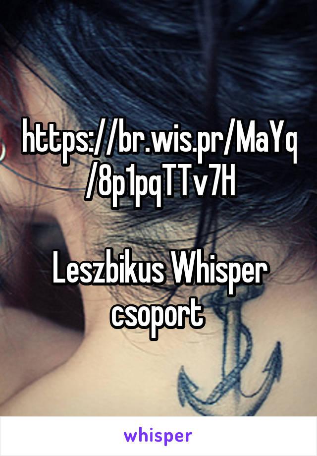 https://br.wis.pr/MaYq/8p1pqTTv7H  Leszbikus Whisper csoport