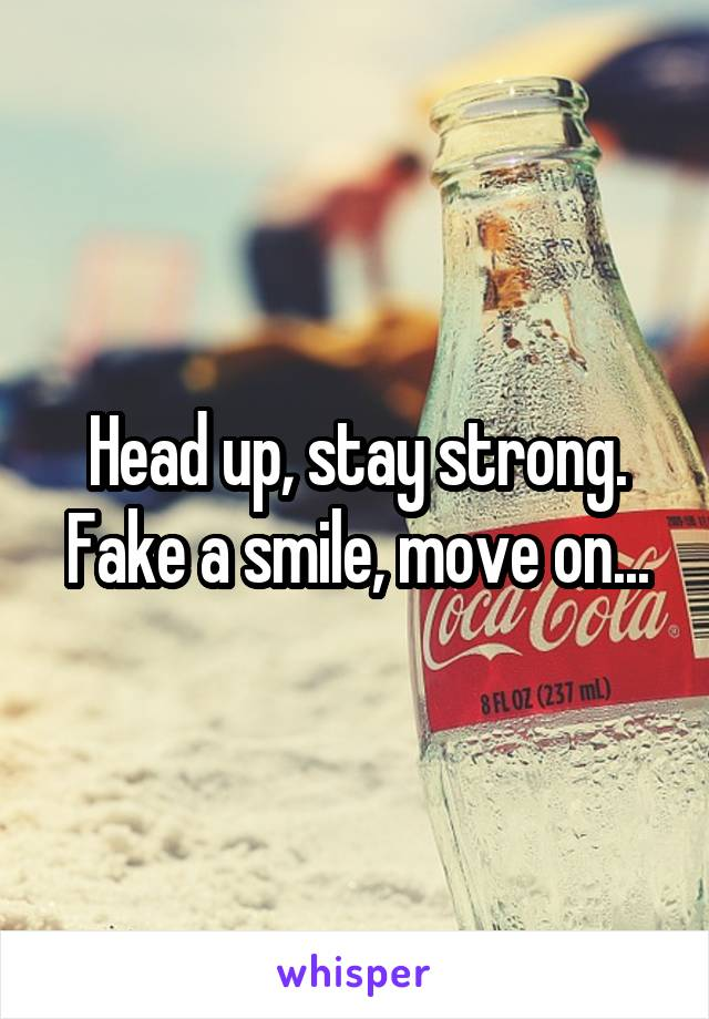 Head up, stay strong. Fake a smile, move on...