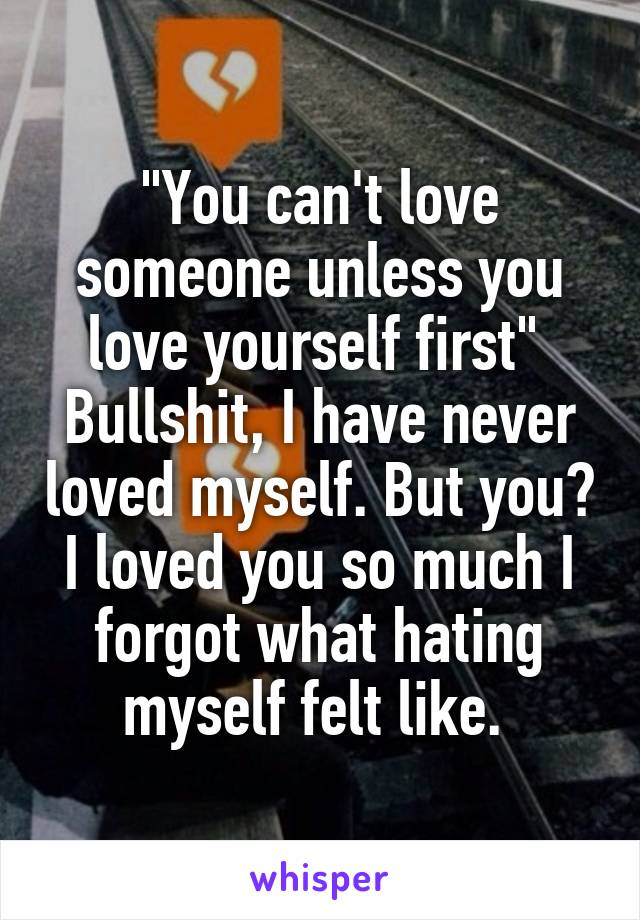 """You can't love someone unless you love yourself first""  Bullshit, I have never loved myself. But you? I loved you so much I forgot what hating myself felt like."