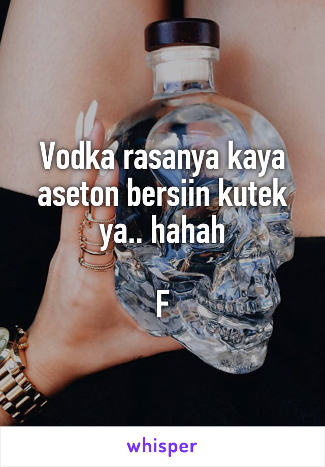 Vodka rasanya kaya aseton bersiin kutek ya.. hahah  F