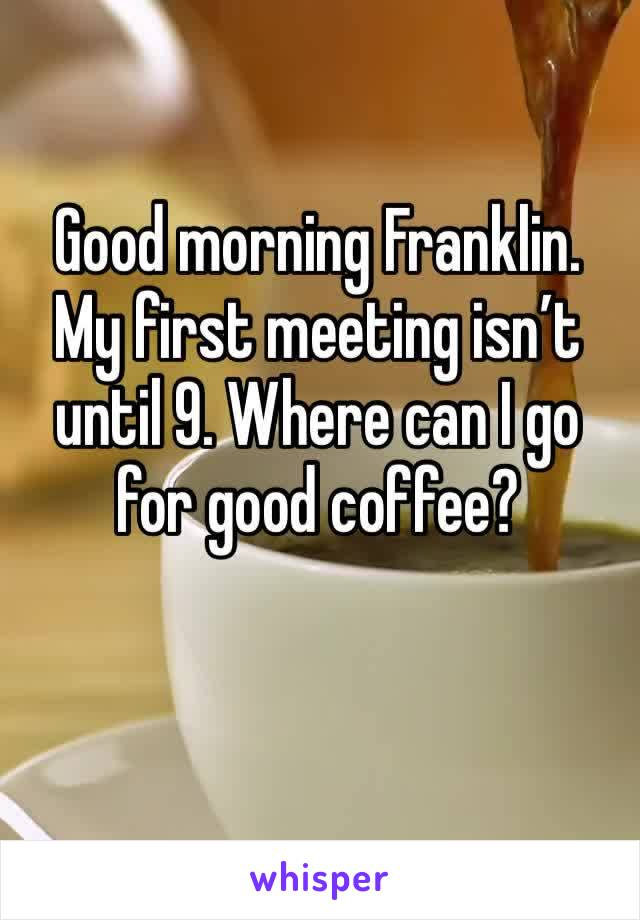 Good morning Franklin. My first meeting isn't until 9. Where can I go for good coffee?