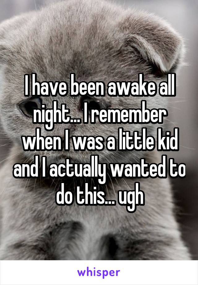I have been awake all night... I remember when I was a little kid and I actually wanted to do this... ugh