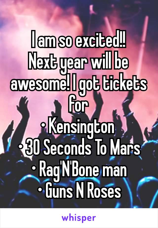 I am so excited!! Next year will be awesome! I got tickets for • Kensington  • 30 Seconds To Mars • Rag'N'Bone man • Guns N Roses