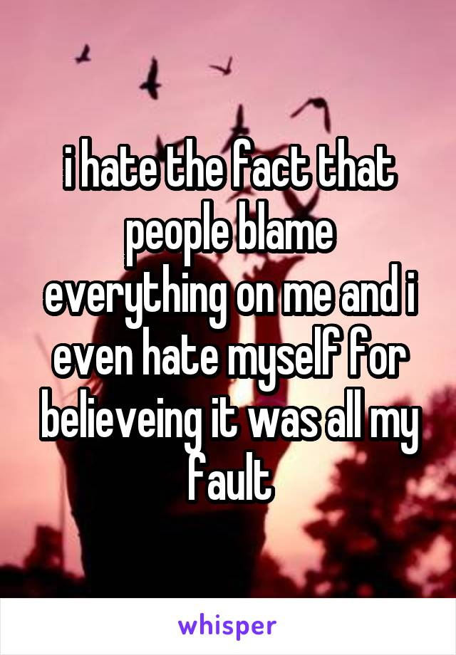 i hate the fact that people blame everything on me and i even hate myself for believeing it was all my fault