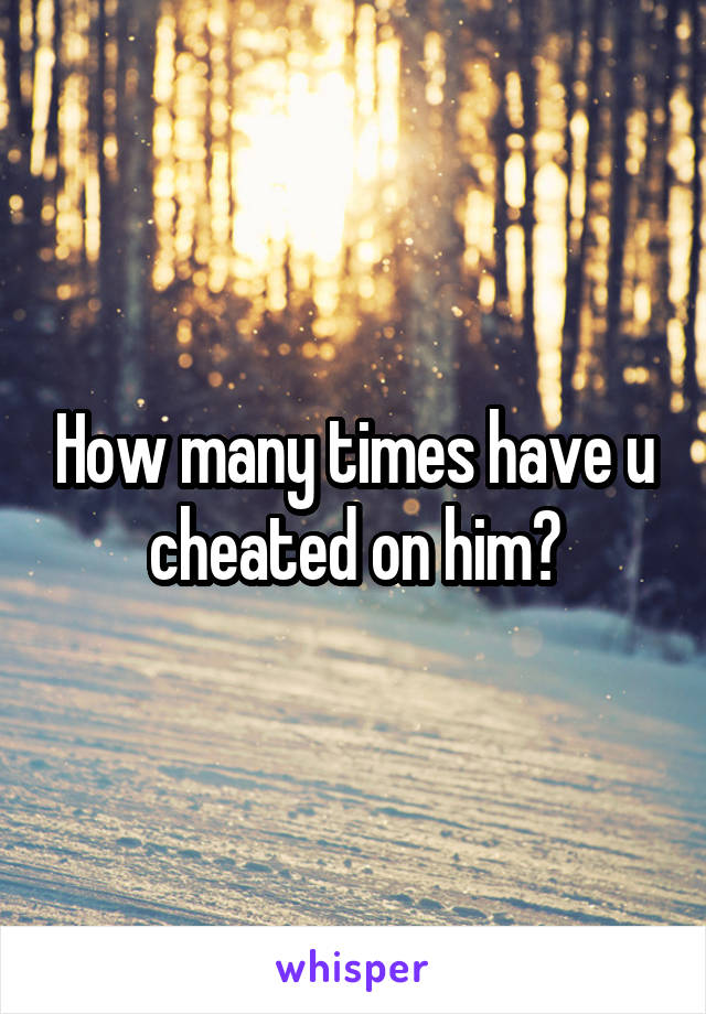 How many times have u cheated on him?