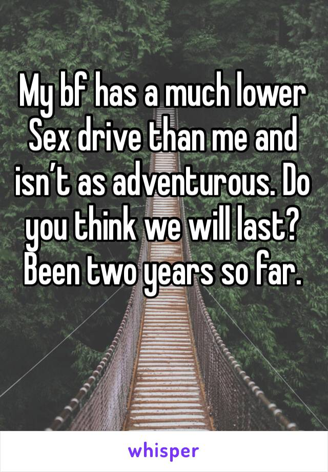My bf has a much lower Sex drive than me and isn't as adventurous. Do you think we will last? Been two years so far.
