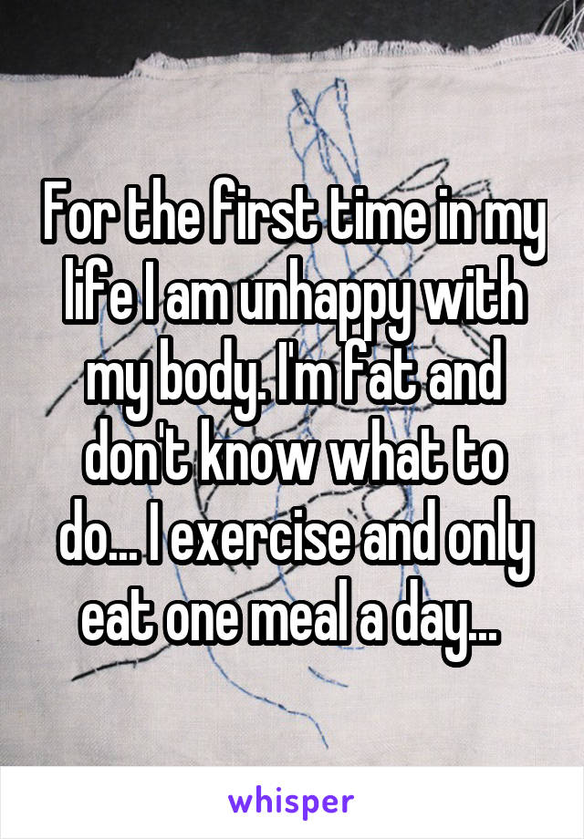 For the first time in my life I am unhappy with my body. I'm fat and don't know what to do... I exercise and only eat one meal a day...