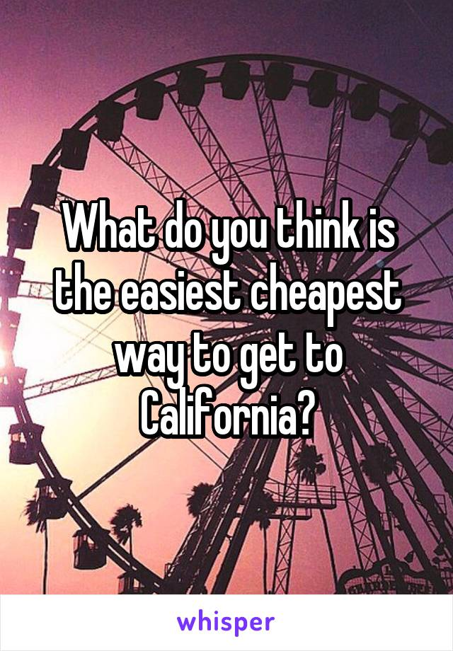 What do you think is the easiest cheapest way to get to California?
