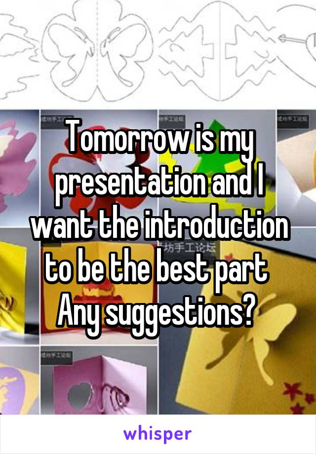 Tomorrow is my presentation and I want the introduction to be the best part  Any suggestions?
