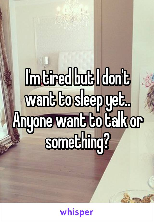 I'm tired but I don't want to sleep yet.. Anyone want to talk or something?