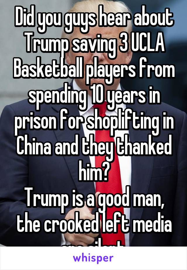 Did you guys hear about Trump saving 3 UCLA Basketball players from spending 10 years in prison for shoplifting in China and they thanked him? Trump is a good man, the crooked left media are silent.