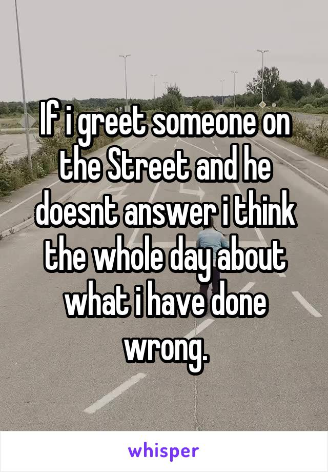 If i greet someone on the Street and he doesnt answer i think the whole day about what i have done wrong.