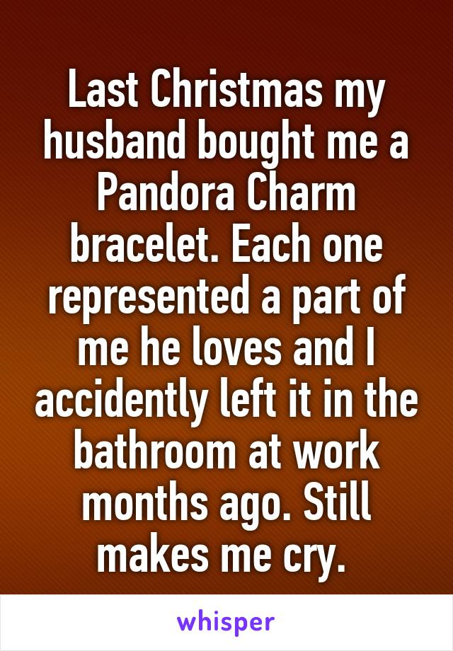 Last Christmas my husband bought me a Pandora Charm bracelet. Each one represented a part of me he loves and I accidently left it in the bathroom at work months ago. Still makes me cry.