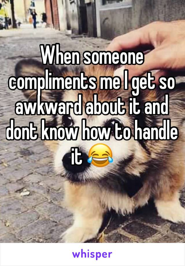 When someone compliments me I get so awkward about it and dont know how to handle it 😂