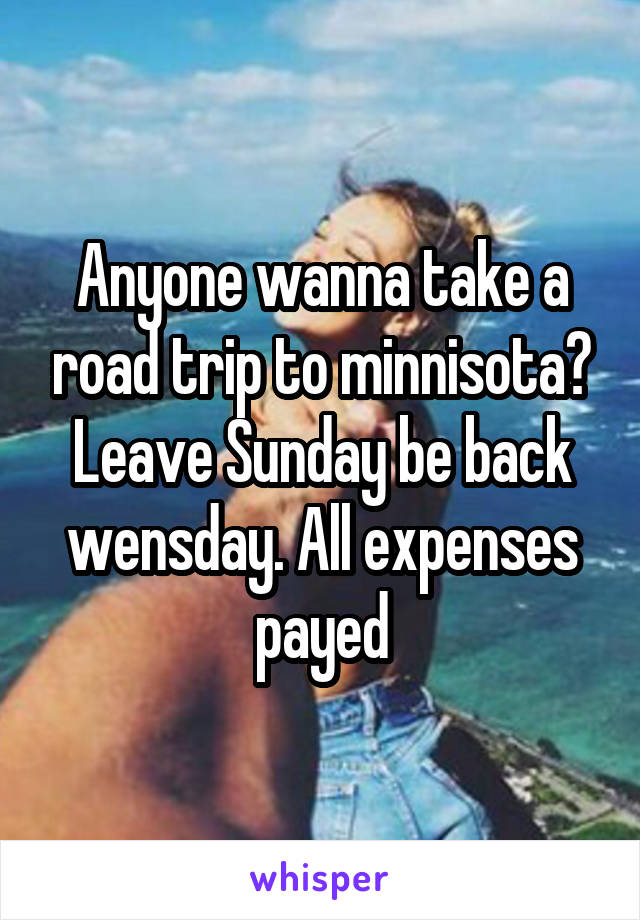 Anyone wanna take a road trip to minnisota? Leave Sunday be back wensday. All expenses payed