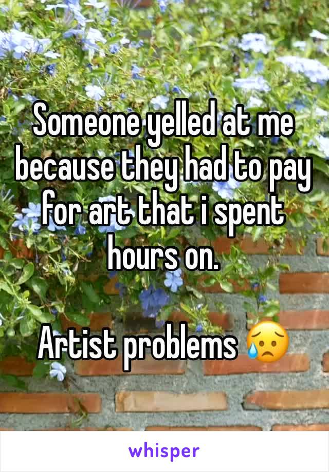 Someone yelled at me because they had to pay for art that i spent hours on.  Artist problems 😥