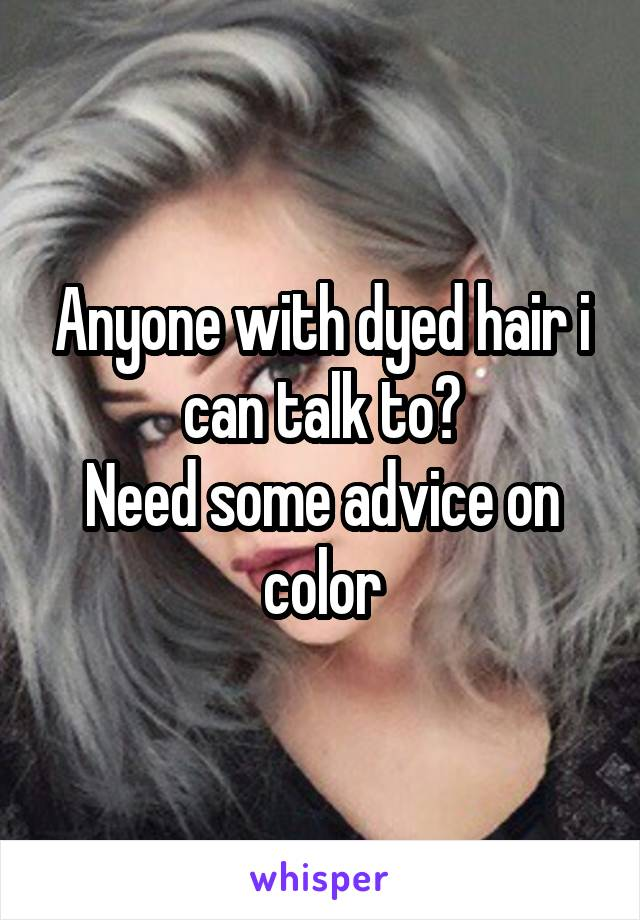 Anyone with dyed hair i can talk to? Need some advice on color