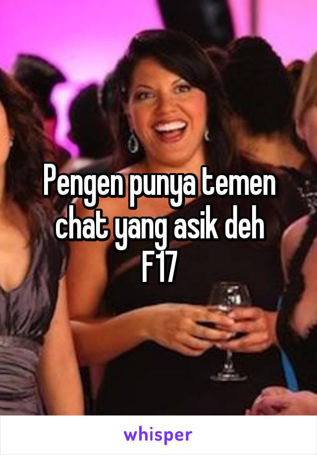 Pengen punya temen chat yang asik deh F17