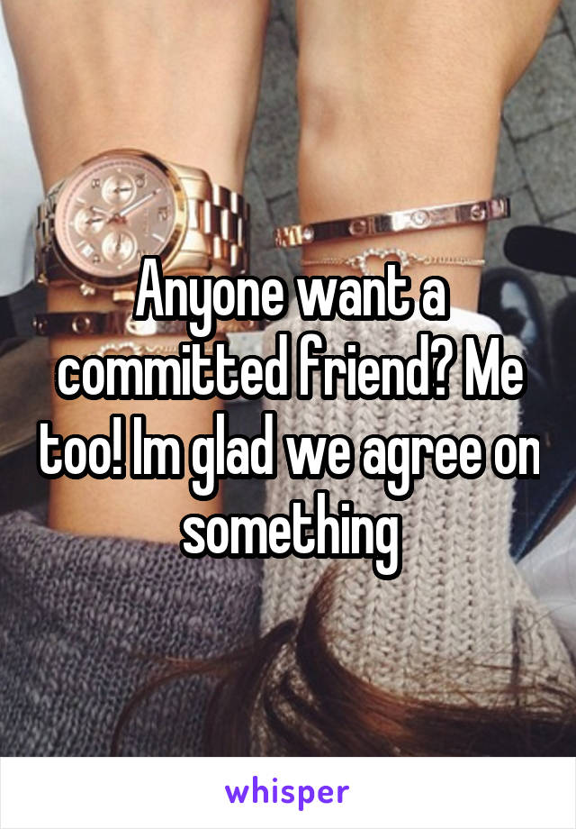 Anyone want a committed friend? Me too! Im glad we agree on something