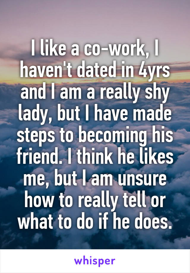 I like a co-work, I haven't dated in 4yrs and I am a really shy lady, but I have made steps to becoming his friend. I think he likes me, but I am unsure how to really tell or what to do if he does.