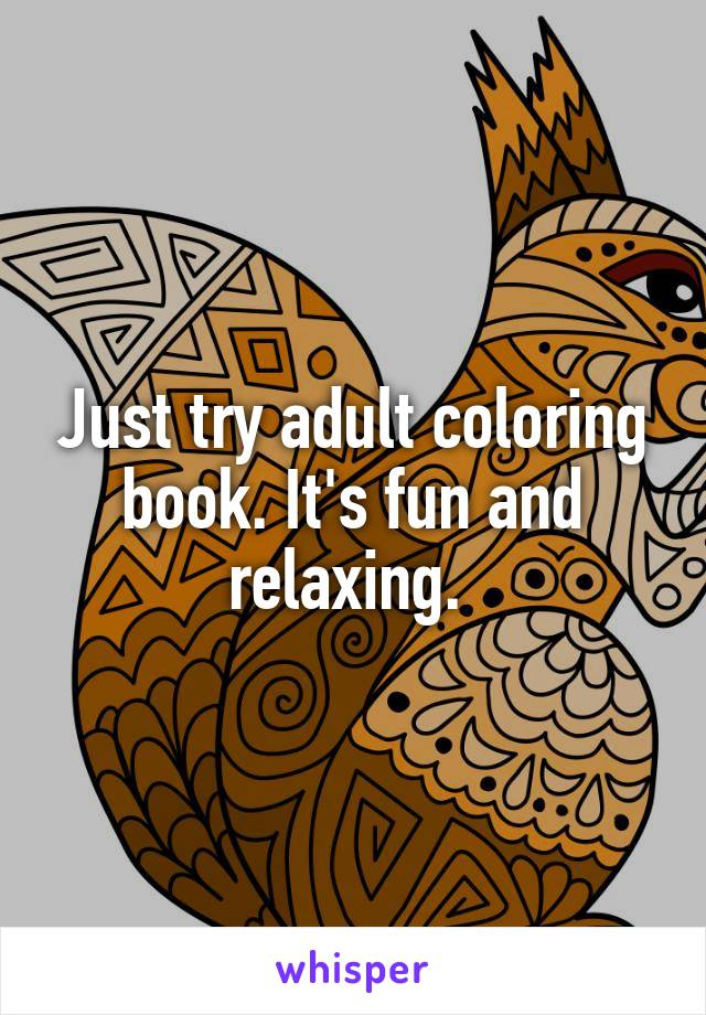 Just try adult coloring book. It's fun and relaxing.