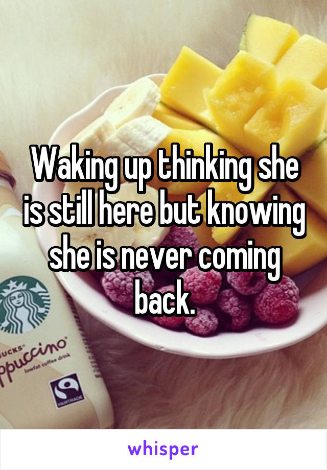 Waking up thinking she is still here but knowing she is never coming back.