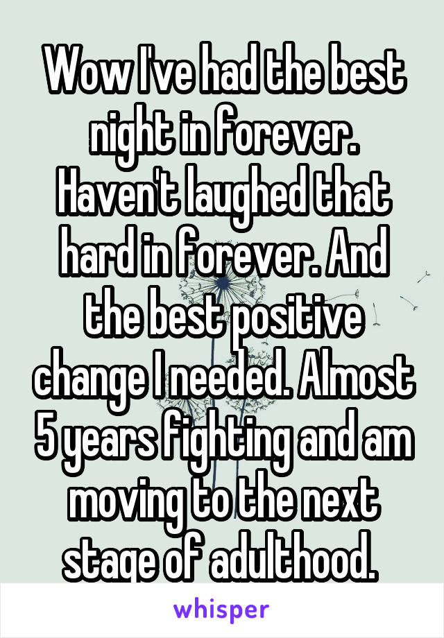 Wow I've had the best night in forever. Haven't laughed that hard in forever. And the best positive change I needed. Almost 5 years fighting and am moving to the next stage of adulthood.