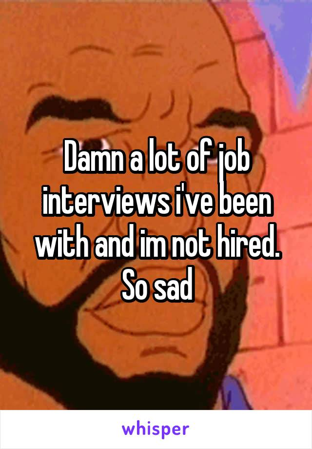 Damn a lot of job interviews i've been with and im not hired. So sad